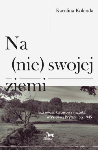 """Karolina Kolenada """"Na (nie) swojej ziemi. Tożsamość kulturowa i sztuka w Wielkiej Brytanii po 1945"""""""
