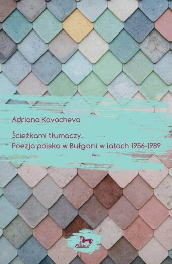 """Adriana Kovacheva """"Ścieżkami tłumaczy. Poezja polska w Bułgarii w latach 1956-1989"""""""