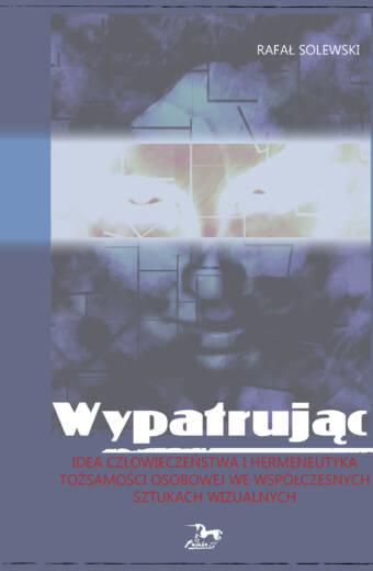 """Rafał Solewski """"WYPATRUJĄC. Idea człowieczeństwa i hermeneutyka tożsamości osobowej we współczesnych sztukach wizualnych"""""""